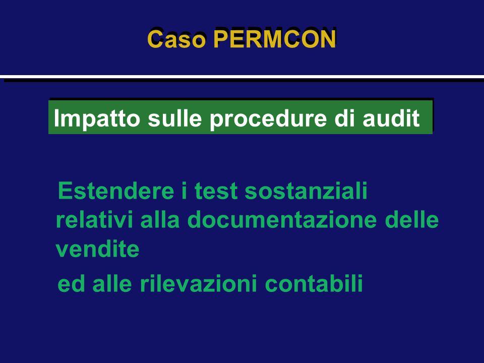 Estendere i test sostanziali relativi alla documentazione delle vendite ed alle rilevazioni contabili Caso PERMCON Impatto sulle procedure di audit