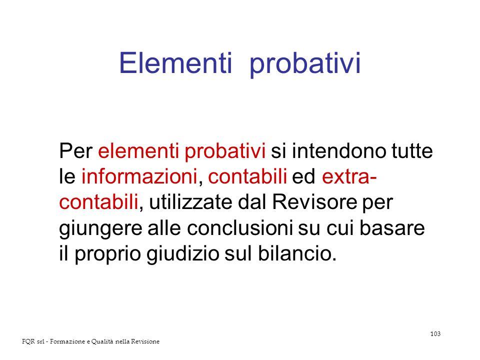 103 FQR srl - Formazione e Qualità nella Revisione Elementi probativi Per elementi probativi si intendono tutte le informazioni, contabili ed extra- c