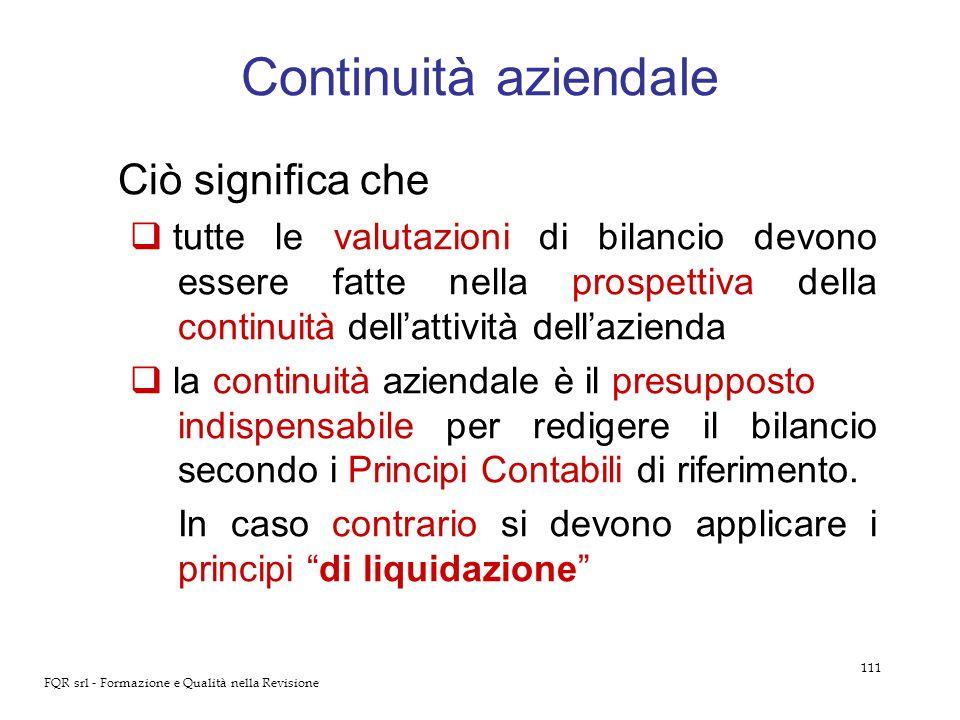 111 FQR srl - Formazione e Qualità nella Revisione Continuità aziendale Ciò significa che tutte le valutazioni di bilancio devono essere fatte nella p