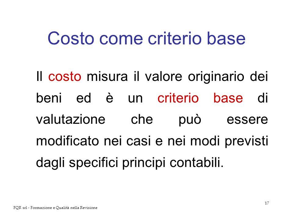 17 FQR srl - Formazione e Qualità nella Revisione Costo come criterio base Il costo misura il valore originario dei beni ed è un criterio base di valu