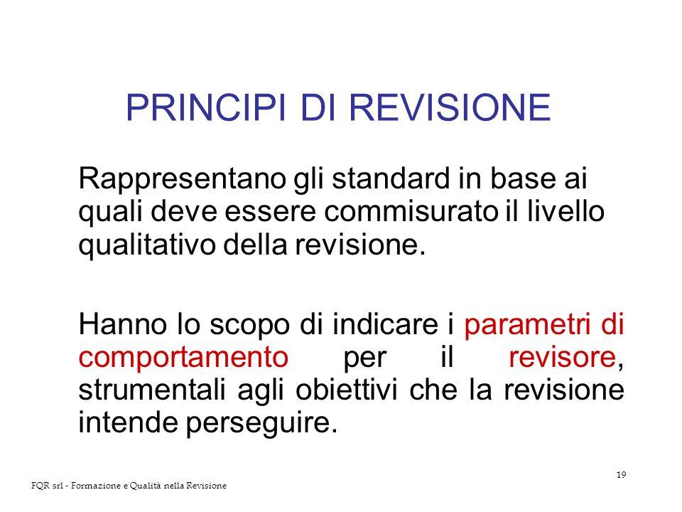 19 FQR srl - Formazione e Qualità nella Revisione PRINCIPI DI REVISIONE Rappresentano gli standard in base ai quali deve essere commisurato il livello