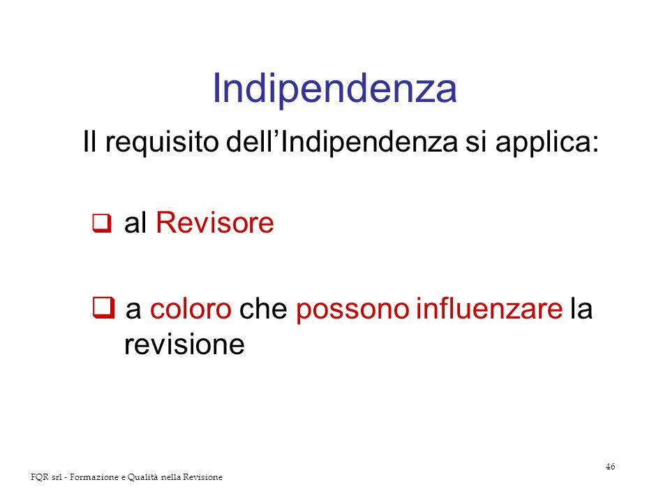 46 FQR srl - Formazione e Qualità nella Revisione Indipendenza Il requisito dellIndipendenza si applica: al Revisore a coloro che possono influenzare