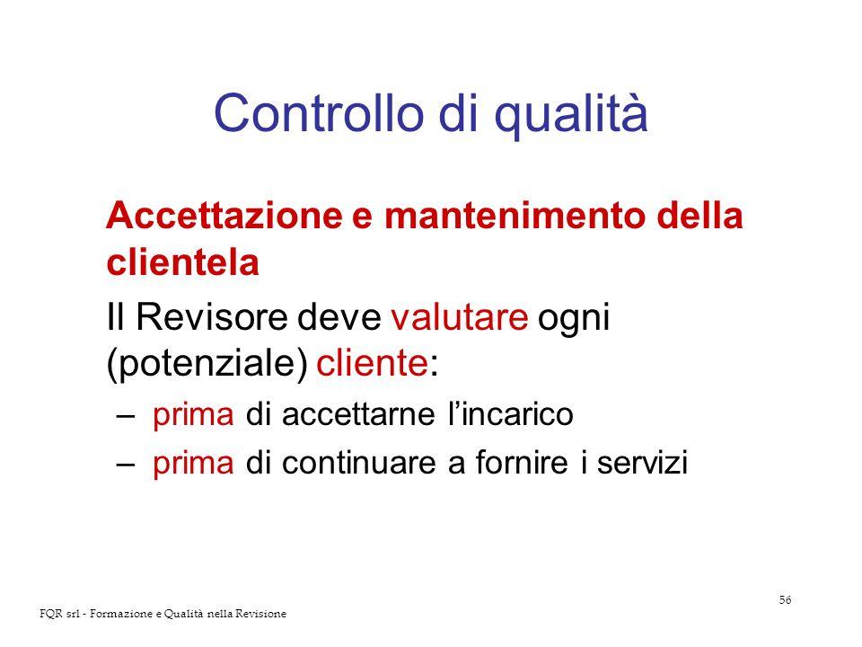 56 FQR srl - Formazione e Qualità nella Revisione Controllo di qualità Accettazione e mantenimento della clientela Il Revisore deve valutare ogni (pot