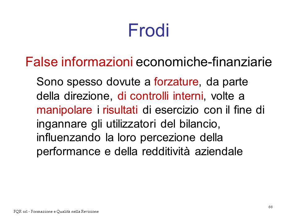 66 FQR srl - Formazione e Qualità nella Revisione Frodi False informazioni economiche-finanziarie Sono spesso dovute a forzature, da parte della direz