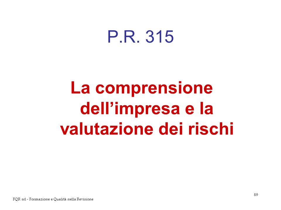 89 FQR srl - Formazione e Qualità nella Revisione P.R. 315 La comprensione dellimpresa e la valutazione dei rischi