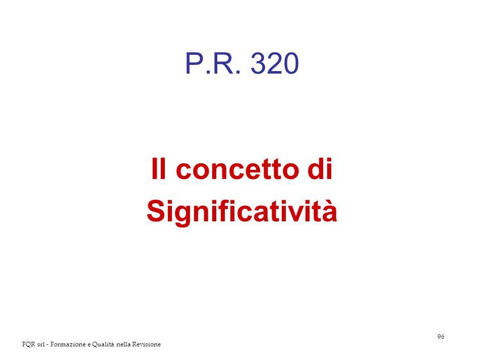 96 FQR srl - Formazione e Qualità nella Revisione P.R. 320 Il concetto di Significatività