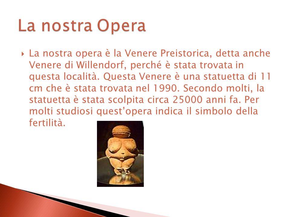 La nostra opera è la Venere Preistorica, detta anche Venere di Willendorf, perché è stata trovata in questa località. Questa Venere è una statuetta di