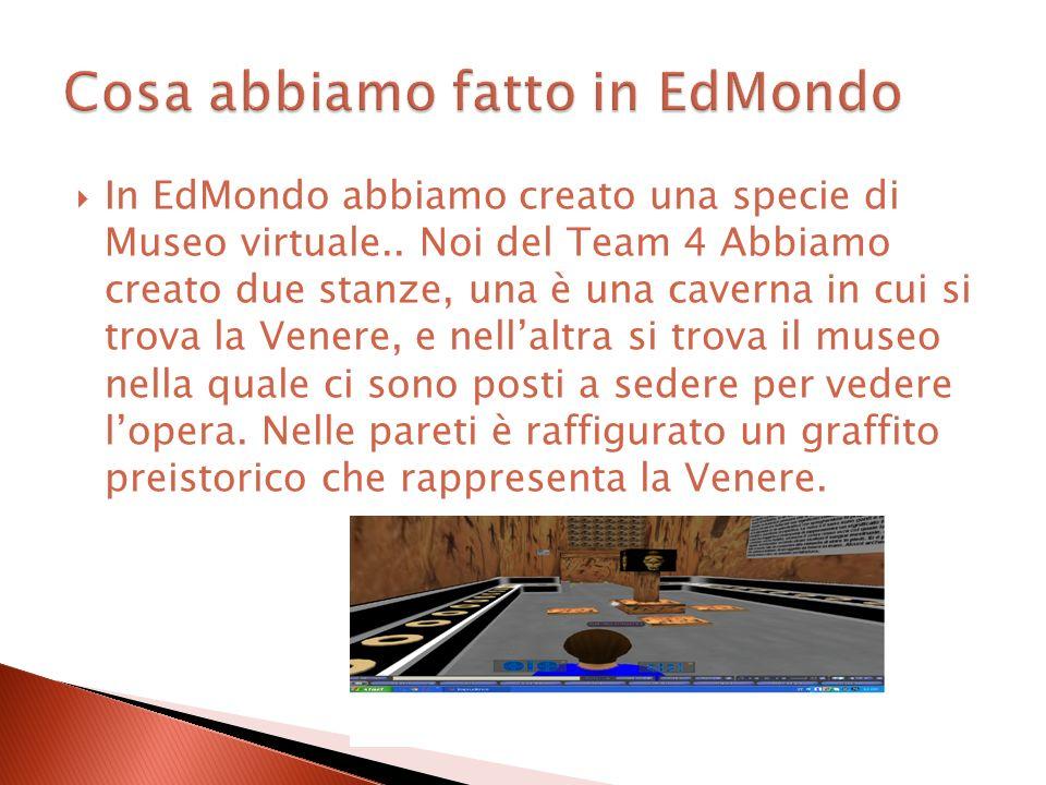 In EdMondo abbiamo creato una specie di Museo virtuale.. Noi del Team 4 Abbiamo creato due stanze, una è una caverna in cui si trova la Venere, e nell