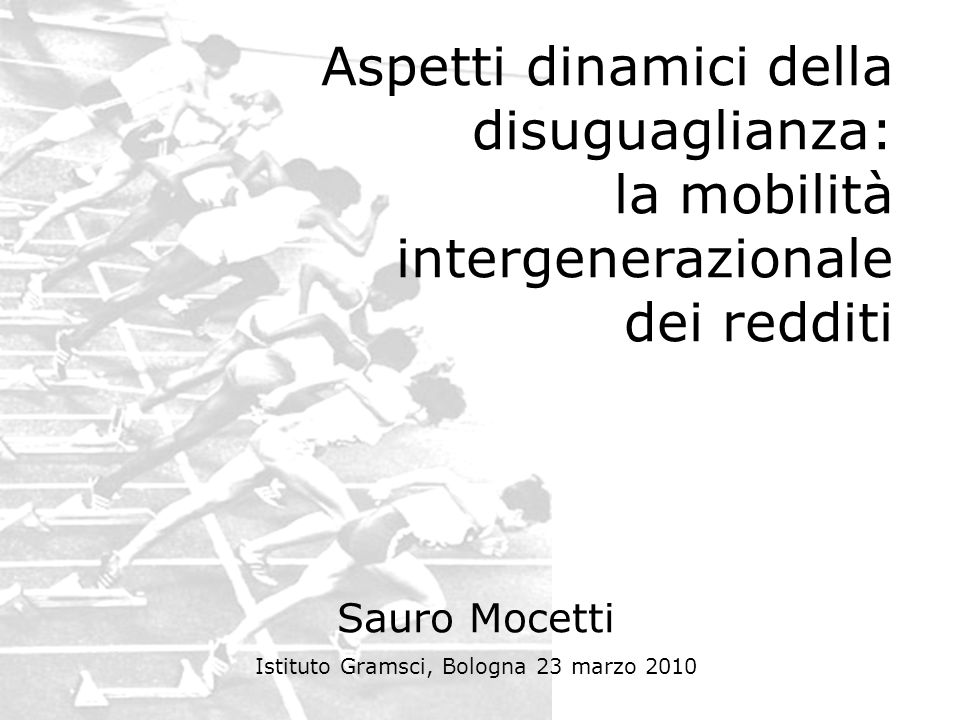 Aspetti dinamici della disuguaglianza: la mobilità intergenerazionale dei redditi Sauro Mocetti Istituto Gramsci, Bologna 23 marzo 2010