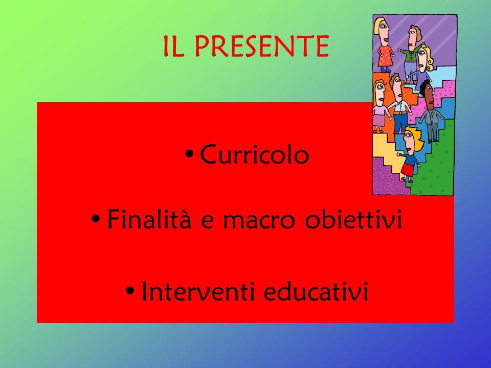 IL PRESENTE Curricolo Finalità e macro obiettivi Interventi educativi
