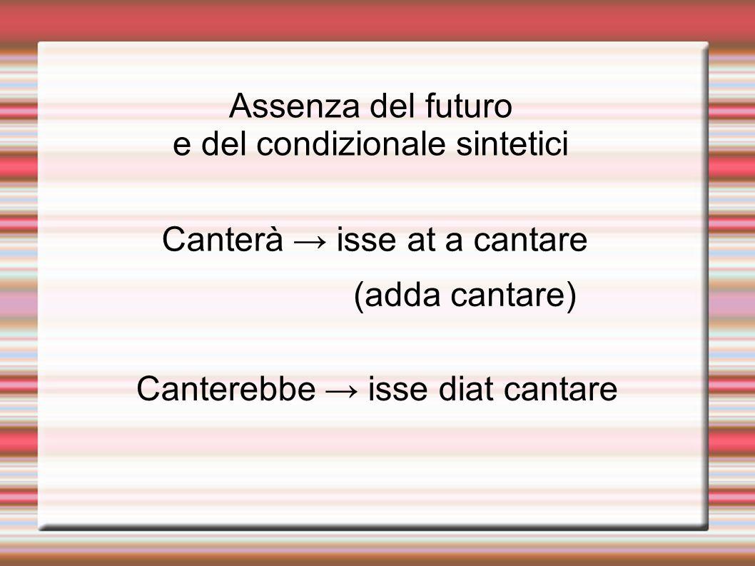 Assenza del futuro e del condizionale sintetici Canterà isse at a cantare (adda cantare) Canterebbe isse diat cantare