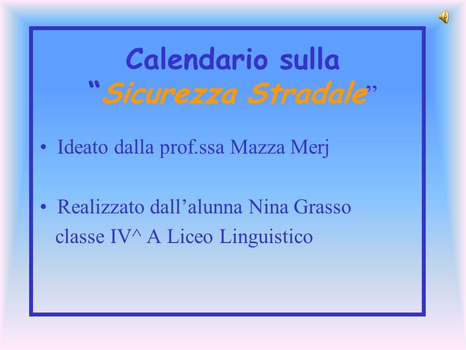 Calendario sullaSicurezza Stradale Ideato dalla prof.ssa Mazza Merj Realizzato dallalunna Nina Grasso classe IV^ A Liceo Linguistico