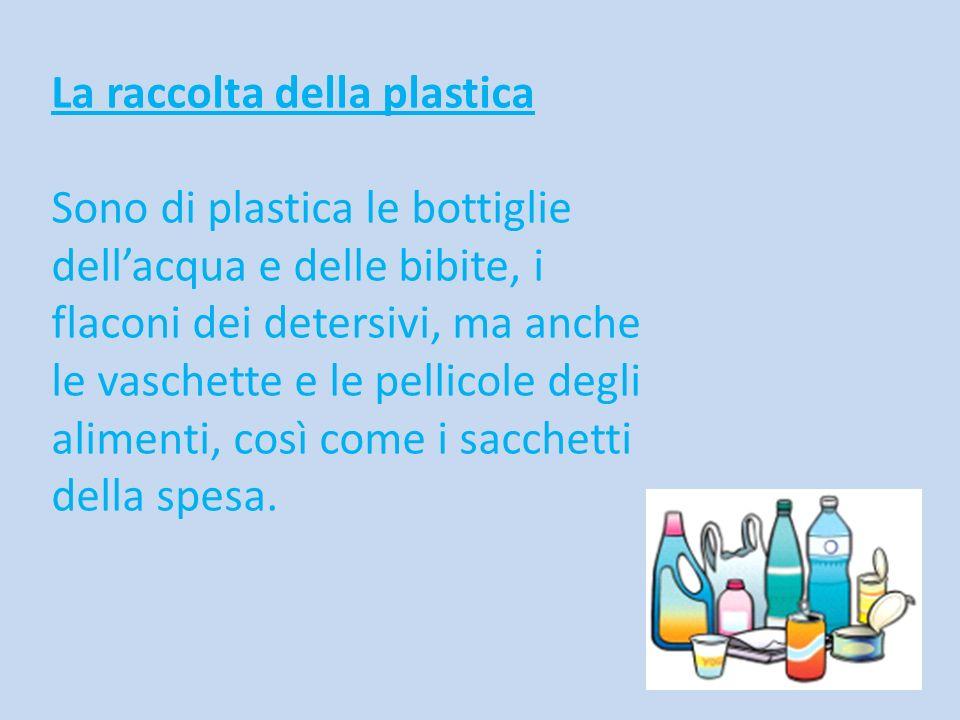 La raccolta della plastica Sono di plastica le bottiglie dellacqua e delle bibite, i flaconi dei detersivi, ma anche le vaschette e le pellicole degli