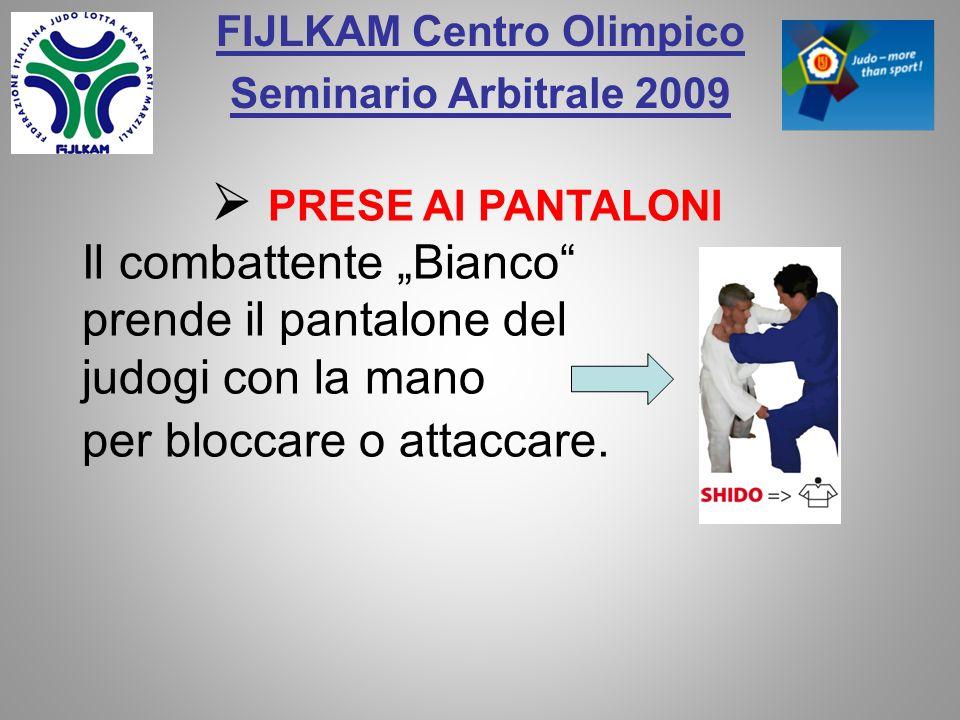 FIJLKAM Centro Olimpico Seminario Arbitrale 2009 Il combattente Bianco prende il pantalone del judogi con la mano per bloccare o attaccare. PRESE AI P