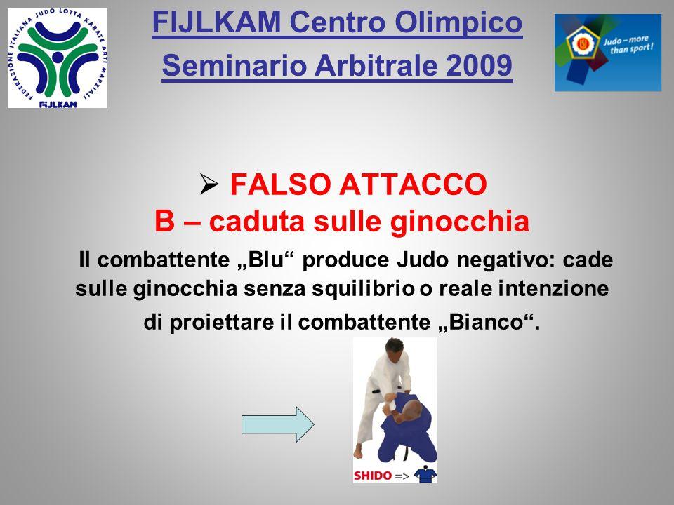 FIJLKAM Centro Olimpico Seminario Arbitrale 2009 FALSO ATTACCO B – caduta sulle ginocchia Il combattente Blu produce Judo negativo: cade sulle ginocch