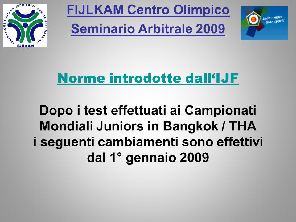 FIJLKAM Centro Olimpico Seminario Arbitrale 2009 Norme introdotte dallIJF Dopo i test effettuati ai Campionati Mondiali Juniors in Bangkok / THA i seg