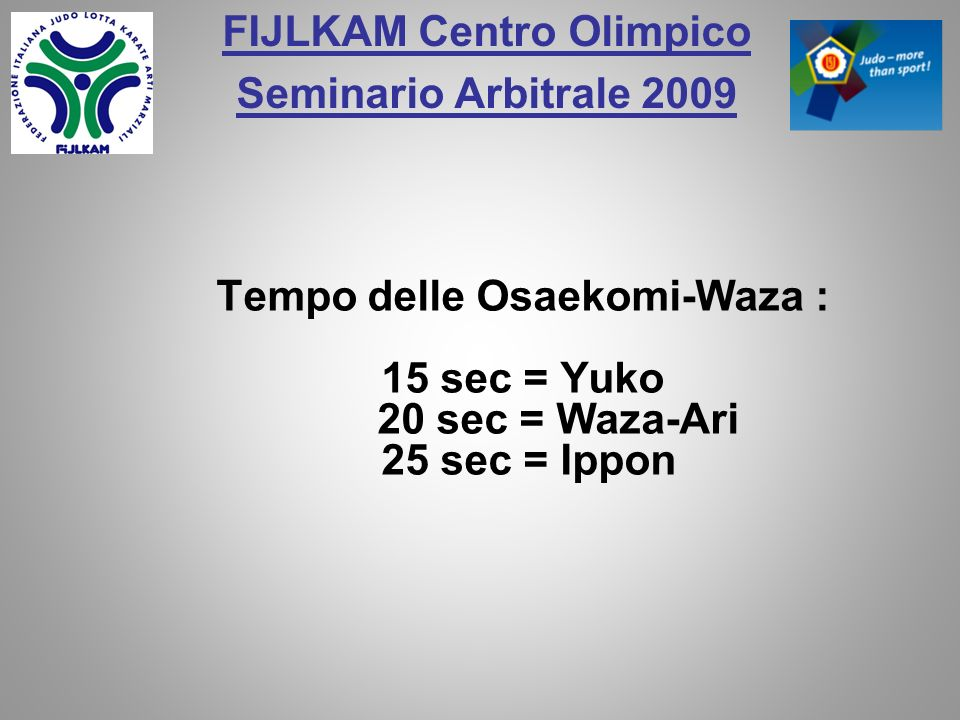 FIJLKAM Centro Olimpico Seminario Arbitrale 2009 Tempo delle Osaekomi-Waza : 15 sec = Yuko 20 sec = Waza-Ari 25 sec = Ippon
