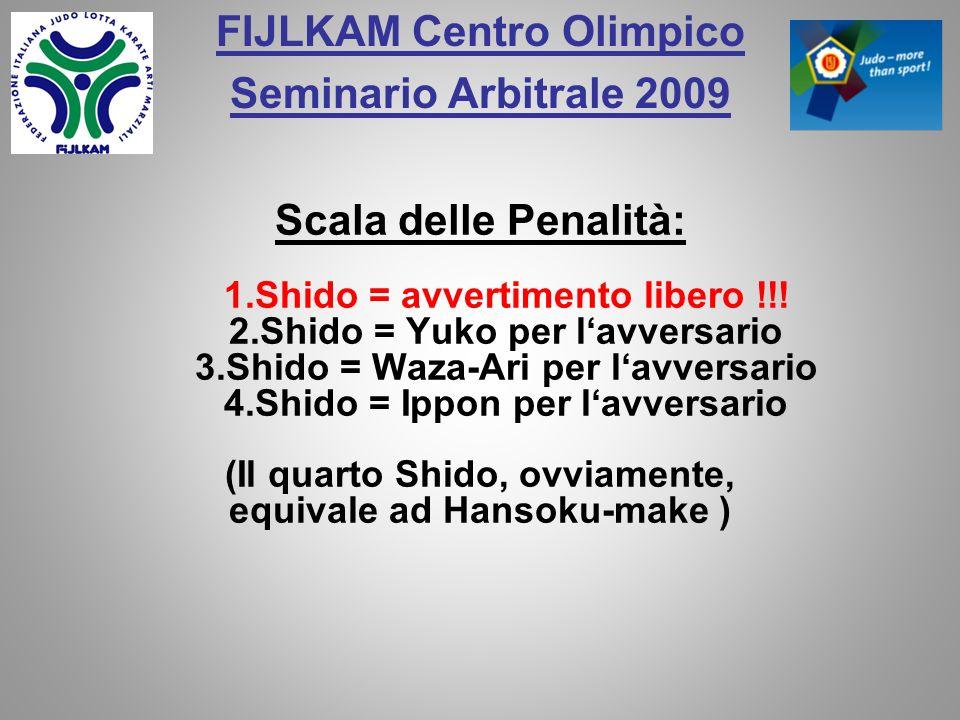 FIJLKAM Centro Olimpico Seminario Arbitrale 2009 Scala delle Penalità: 1.Shido = avvertimento libero !!! 2.Shido = Yuko per lavversario 3.Shido = Waza