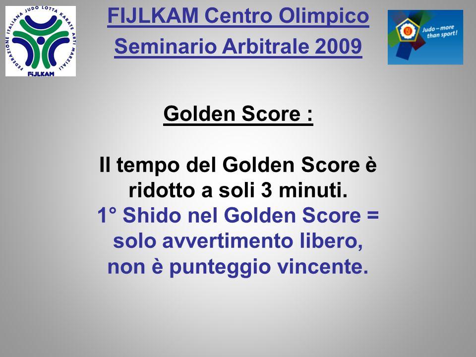 FIJLKAM Centro Olimpico Seminario Arbitrale 2009 Golden Score : Il tempo del Golden Score è ridotto a soli 3 minuti. 1° Shido nel Golden Score = solo