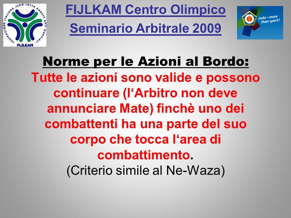 FIJLKAM Centro Olimpico Seminario Arbitrale 2009 Norme per le Azioni al Bordo: Tutte le azioni sono valide e possono continuare (lArbitro non deve ann