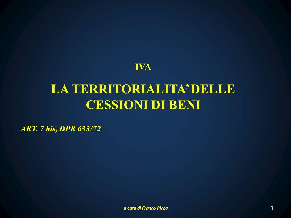 1 IVA LA TERRITORIALITA DELLE CESSIONI DI BENI ART. 7 bis, DPR 633/72 a cura di Franco Ricca