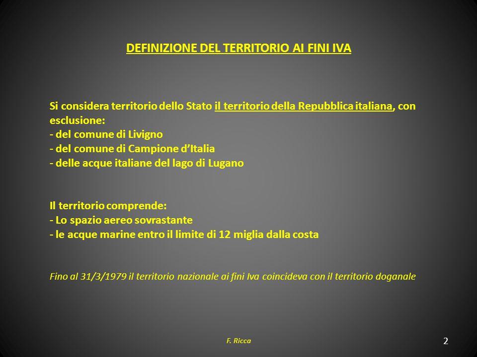 2 F. Ricca DEFINIZIONE DEL TERRITORIO AI FINI IVA Si considera territorio dello Stato il territorio della Repubblica italiana, con esclusione: - del c