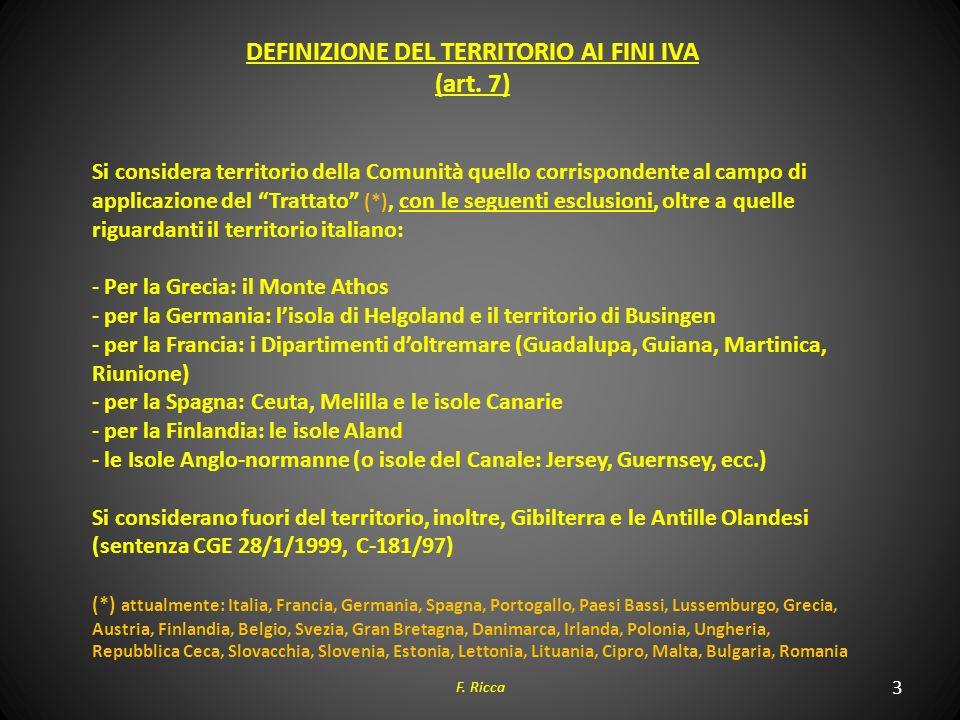 3 F. Ricca DEFINIZIONE DEL TERRITORIO AI FINI IVA (art. 7) Si considera territorio della Comunità quello corrispondente al campo di applicazione del T