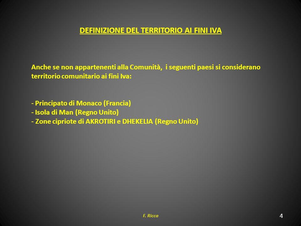 4 F. Ricca DEFINIZIONE DEL TERRITORIO AI FINI IVA Anche se non appartenenti alla Comunità, i seguenti paesi si considerano territorio comunitario ai f