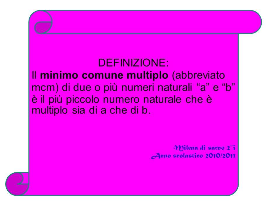 DEFINIZIONE: Il minimo comune multiplo (abbreviato mcm) di due o più numeri naturali a e b è il più piccolo numero naturale che è multiplo sia di a ch