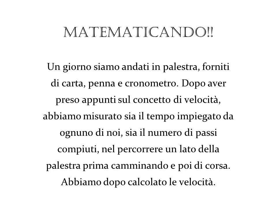 Matematicando!! Un giorno siamo andati in palestra, forniti di carta, penna e cronometro. Dopo aver preso appunti sul concetto di velocità, abbiamo mi