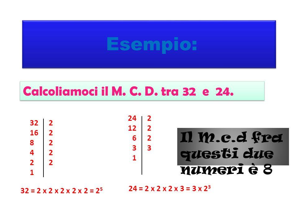Esempio: 24 12 6 3 1 22232223 32 16 8 4 2 1 2222222222 Calcoliamoci il M. C. D. tra 32 e 24. 32 = 2 x 2 x 2 x 2 x 2 = 2 5 24 = 2 x 2 x 2 x 3 = 3 x 2 3