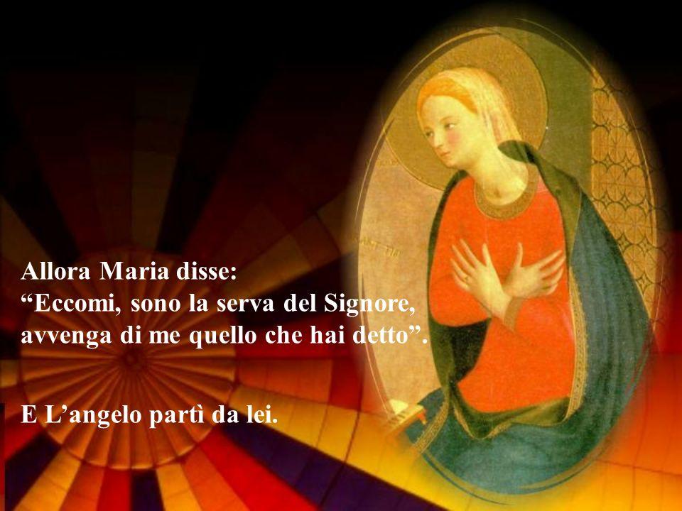 Allora Maria disse: Eccomi, sono la serva del Signore, avvenga di me quello che hai detto. E Langelo partì da lei.