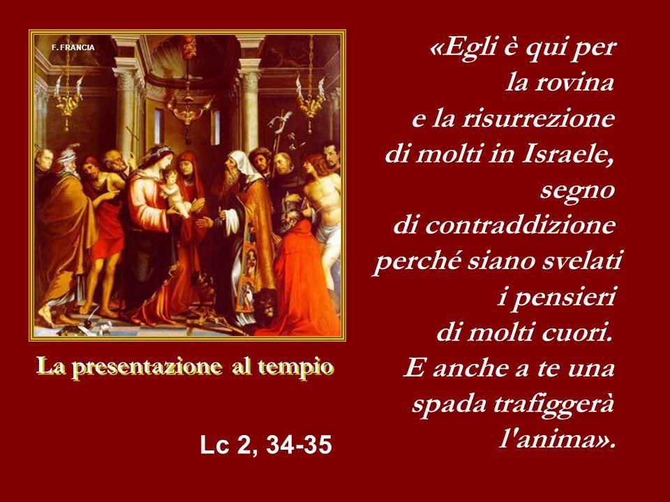 La presentazione al tempio «Egli è qui per la rovina e la risurrezione di molti in Israele, segno di contraddizione perché siano svelati i pensieri di molti cuori.