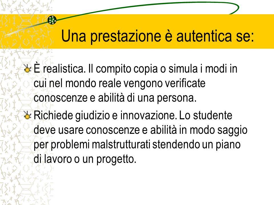 Una prestazione è autentica se: È realistica. Il compito copia o simula i modi in cui nel mondo reale vengono verificate conoscenze e abilità di una p