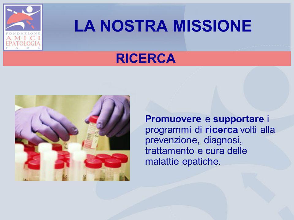RICERCA Promuovere e supportare i programmi di ricerca volti alla prevenzione, diagnosi, trattamento e cura delle malattie epatiche. LA NOSTRA MISSION