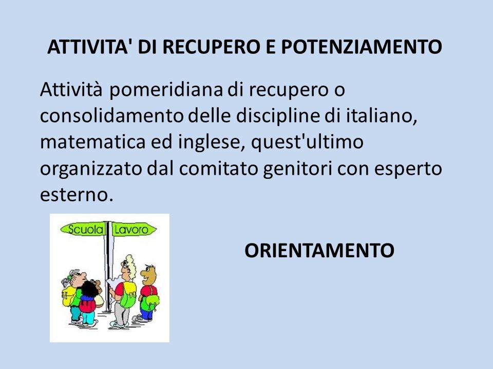ATTIVITA' DI RECUPERO E POTENZIAMENTO Attività pomeridiana di recupero o consolidamento delle discipline di italiano, matematica ed inglese, quest'ult