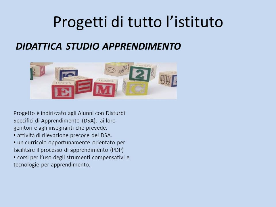Progetti di tutto listituto DIDATTICA STUDIO APPRENDIMENTO Progetto è indirizzato agli Alunni con Disturbi Specifici di Apprendimento (DSA), ai loro g