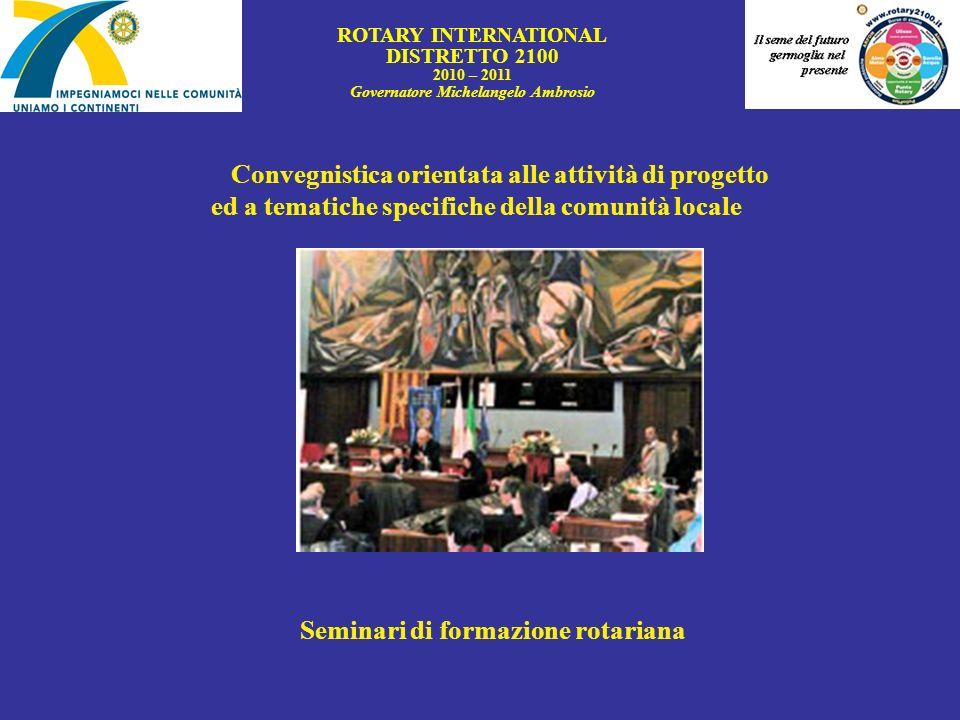 ROTARY INTERNATIONAL DISTRETTO 2100 2010 – 2011 Governatore Michelangelo Ambrosio Convegnistica orientata alle attività di progetto ed a tematiche spe