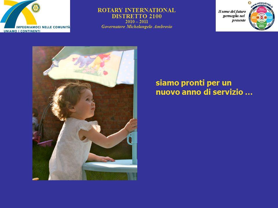 ROTARY INTERNATIONAL DISTRETTO 2100 2010 – 2011 Governatore Michelangelo Ambrosio siamo pronti per un nuovo anno di servizio …