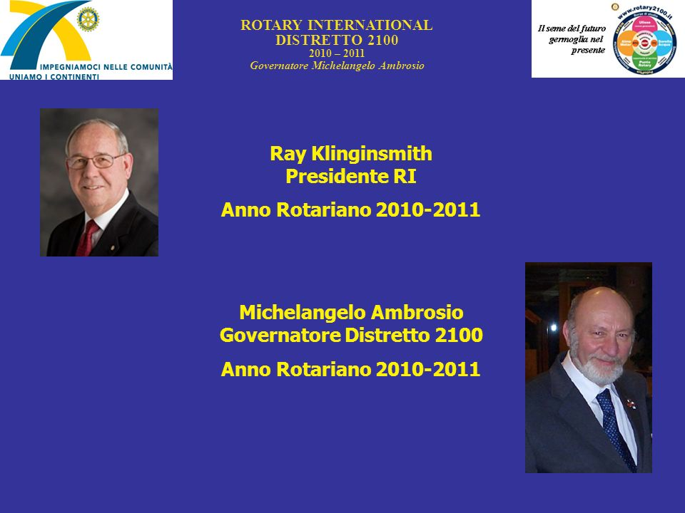 ROTARY INTERNATIONAL DISTRETTO 2100 2010 – 2011 Governatore Michelangelo Ambrosio Ray Klinginsmith Presidente RI Anno Rotariano 2010-2011 Michelangelo