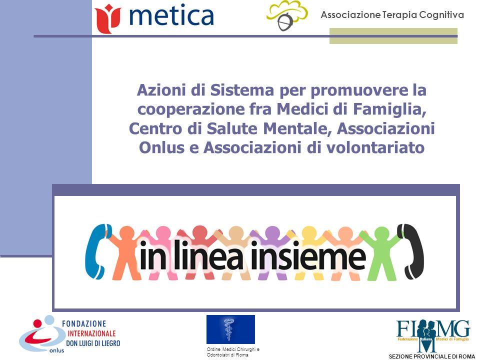 Associazione Terapia Cognitiva SEZIONE PROVINCIALE DI ROMA Ordine Medici Chirurghi e Odontoiatri di Roma Azioni di Sistema per promuovere la cooperazione fra Medici di Famiglia, Centro di Salute Mentale, Associazioni Onlus e Associazioni di volontariato