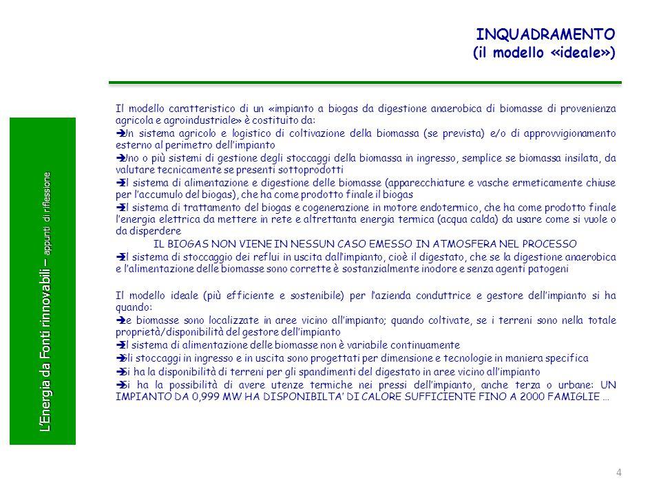 LEnergia da Fonti rinnovabili – appunti di riflessione INQUADRAMENTO (il modello «ideale») Il modello caratteristico di un «impianto a biogas da digestione anaerobica di biomasse di provenienza agricola e agroindustriale» è costituito da: Un sistema agricolo e logistico di coltivazione della biomassa (se prevista) e/o di approvvigionamento esterno al perimetro dellimpianto Uno o più sistemi di gestione degli stoccaggi della biomassa in ingresso, semplice se biomassa insilata, da valutare tecnicamente se presenti sottoprodotti Il sistema di alimentazione e digestione delle biomasse (apparecchiature e vasche ermeticamente chiuse per laccumulo del biogas), che ha come prodotto finale il biogas Il sistema di trattamento del biogas e cogenerazione in motore endotermico, che ha come prodotto finale lenergia elettrica da mettere in rete e altrettanta energia termica (acqua calda) da usare come si vuole o da disperdere IL BIOGAS NON VIENE IN NESSUN CASO EMESSO IN ATMOSFERA NEL PROCESSO Il sistema di stoccaggio dei reflui in uscita dallimpianto, cioè il digestato, che se la digestione anaerobica e lalimentazione delle biomasse sono corrette è sostanzialmente inodore e senza agenti patogeni Il modello ideale (più efficiente e sostenibile) per lazienda conduttrice e gestore dellimpianto si ha quando: Le biomasse sono localizzate in aree vicino allimpianto; quando coltivate, se i terreni sono nella totale proprietà/disponibilità del gestore dellimpianto Il sistema di alimentazione delle biomasse non è variabile continuamente Gli stoccaggi in ingresso e in uscita sono progettati per dimensione e tecnologie in maniera specifica Si ha la disponibilità di terreni per gli spandimenti del digestato in aree vicino allimpianto Si ha la possibilità di avere utenze termiche nei pressi dellimpianto, anche terza o urbane: UN IMPIANTO DA 0,999 MW HA DISPONIBILTA DI CALORE SUFFICIENTE FINO A 2000 FAMIGLIE … 4