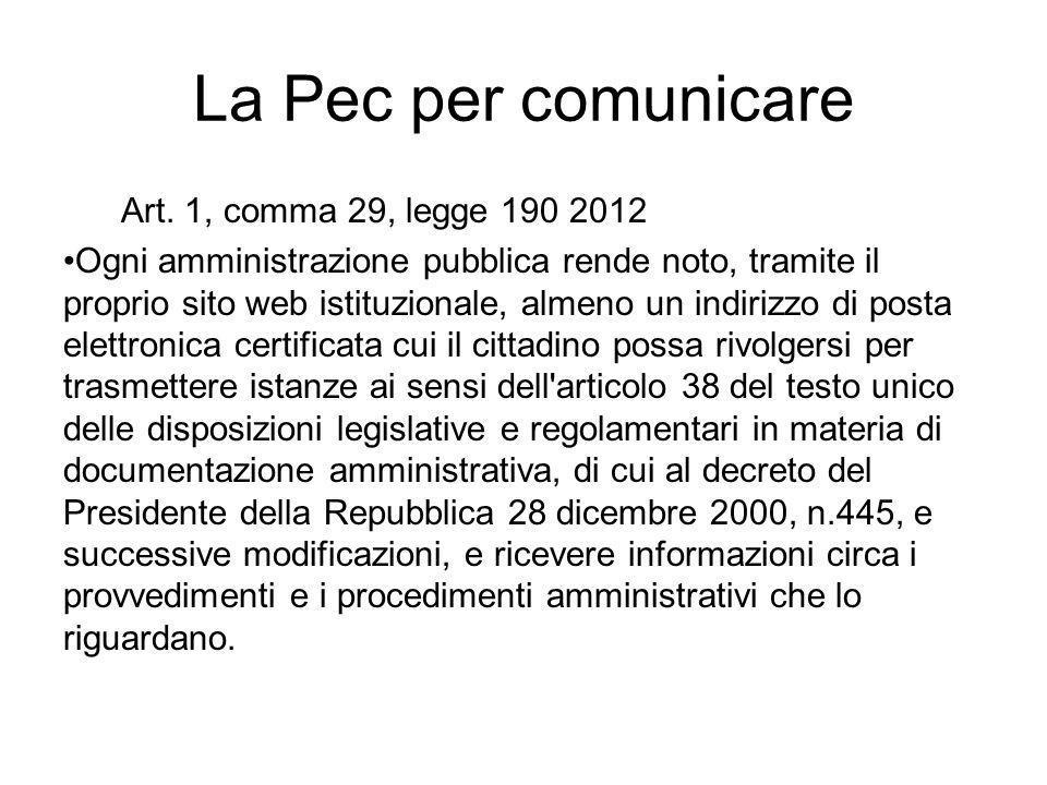 La Pec per comunicare Art. 1, comma 29, legge 190 2012 Ogni amministrazione pubblica rende noto, tramite il proprio sito web istituzionale, almeno un