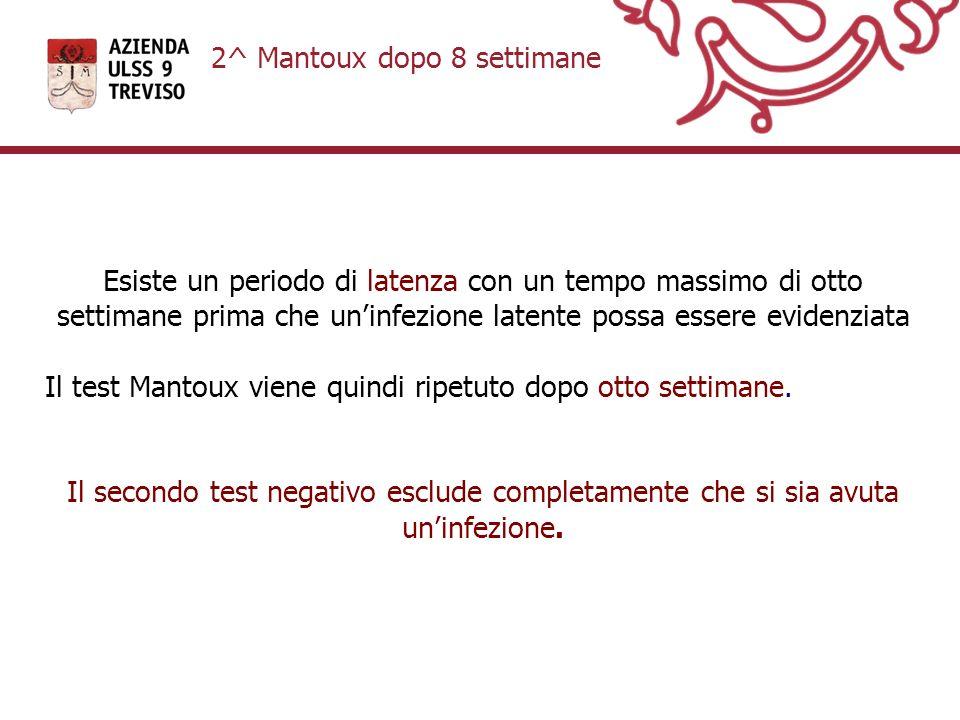 2^ Mantoux dopo 8 settimane Esiste un periodo di latenza con un tempo massimo di otto settimane prima che uninfezione latente possa essere evidenziata