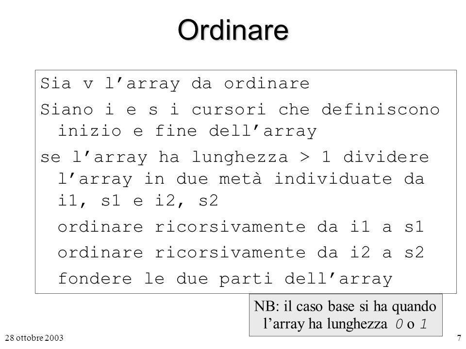 28 ottobre 20037Ordinare Sia v larray da ordinare Siano i e s i cursori che definiscono inizio e fine dellarray se larray ha lunghezza > 1 dividere larray in due metà individuate da i1, s1 e i2, s2 ordinare ricorsivamente da i1 a s1 ordinare ricorsivamente da i2 a s2 fondere le due parti dellarray NB: il caso base si ha quando larray ha lunghezza 0 o 1
