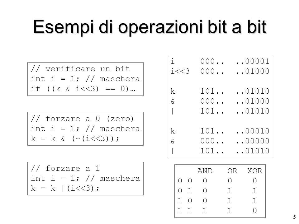 5 Esempi di operazioni bit a bit // verificare un bit int i = 1; // maschera if ((k & i<<3) == 0)… i 000....00001 i<<3 000....01000 k 101....01010 & 000....01000 | 101....01010 k 101....00010 & 000....00000 | 101....01010 AND OR XOR 0 0 0 0 0 0 1 0 1 1 1 0 0 1 1 1 1 1 1 0 // forzare a 0 (zero) int i = 1; // maschera k = k & (~(i<<3)); // forzare a 1 int i = 1; // maschera k = k |(i<<3);
