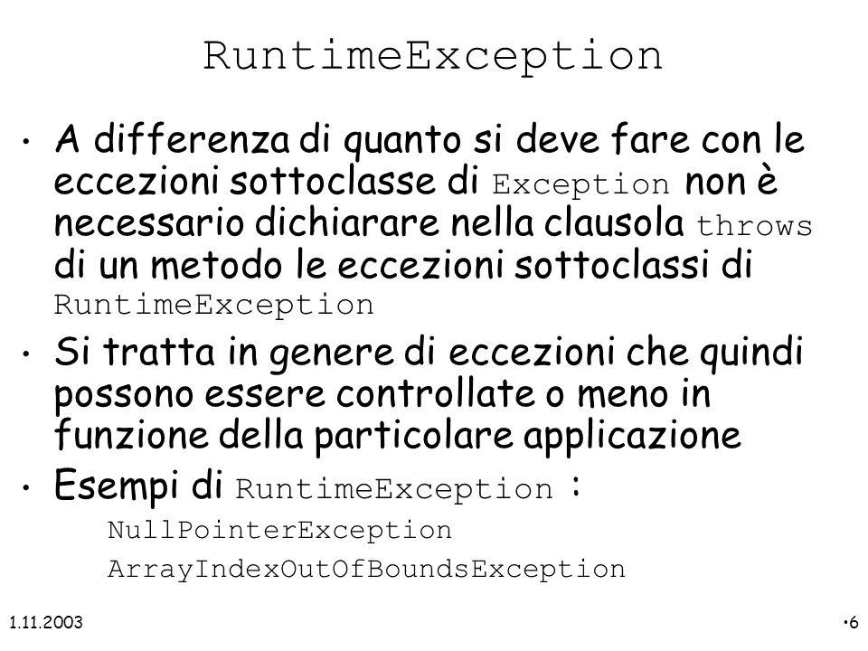 1.11.20036 RuntimeException A differenza di quanto si deve fare con le eccezioni sottoclasse di Exception non è necessario dichiarare nella clausola throws di un metodo le eccezioni sottoclassi di RuntimeException Si tratta in genere di eccezioni che quindi possono essere controllate o meno in funzione della particolare applicazione Esempi di RuntimeException : NullPointerException ArrayIndexOutOfBoundsException