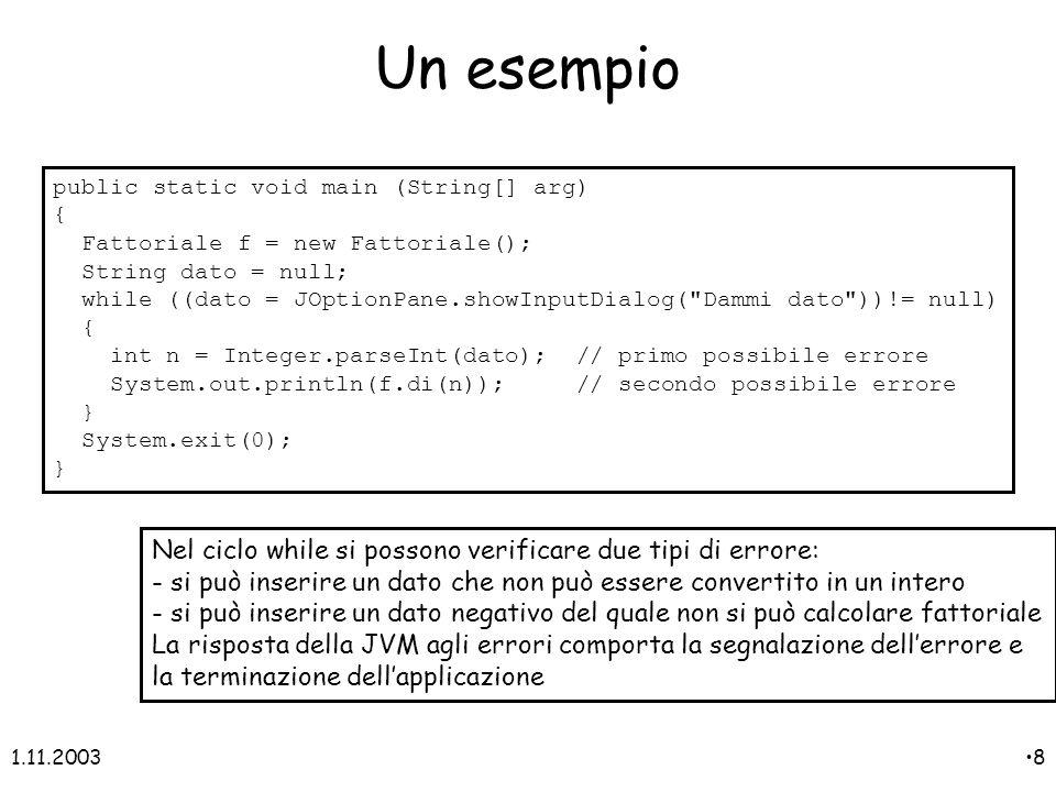 1.11.20038 public static void main (String[] arg) { Fattoriale f = new Fattoriale(); String dato = null; while ((dato = JOptionPane.showInputDialog( Dammi dato ))!= null) { int n = Integer.parseInt(dato); // primo possibile errore System.out.println(f.di(n)); // secondo possibile errore } System.exit(0); } Nel ciclo while si possono verificare due tipi di errore: - si può inserire un dato che non può essere convertito in un intero - si può inserire un dato negativo del quale non si può calcolare fattoriale La risposta della JVM agli errori comporta la segnalazione dellerrore e la terminazione dellapplicazione Un esempio