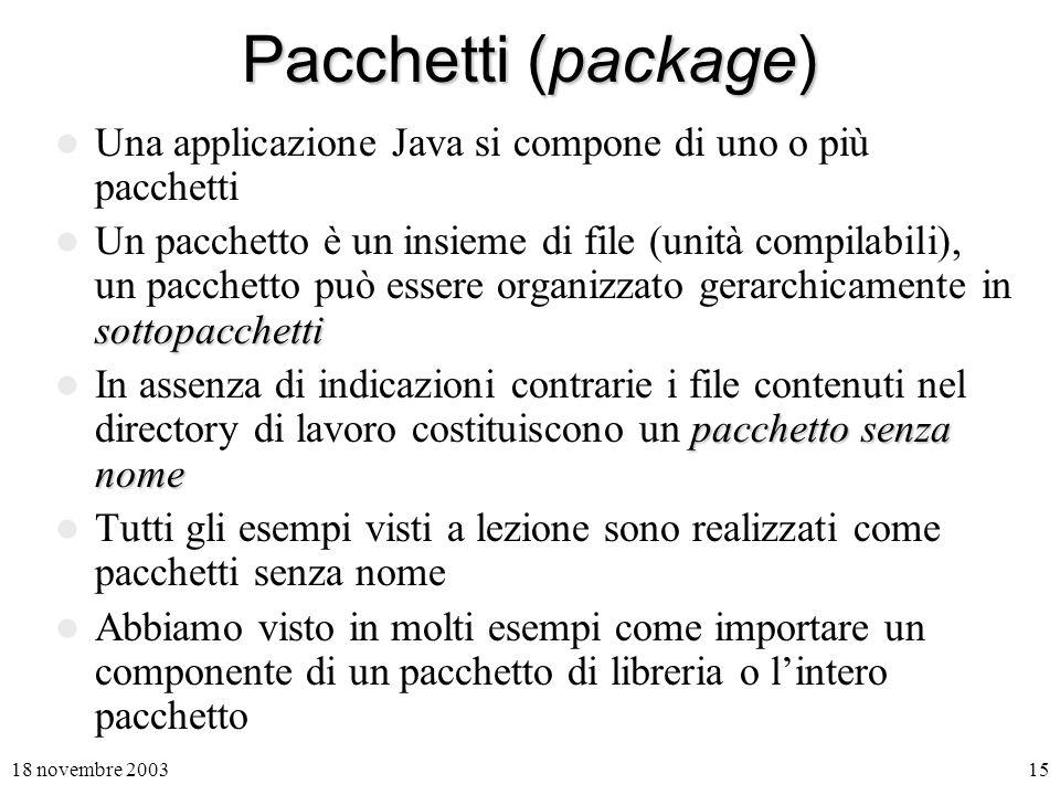 18 novembre 200315 Pacchetti (package) Una applicazione Java si compone di uno o più pacchetti sottopacchetti Un pacchetto è un insieme di file (unità compilabili), un pacchetto può essere organizzato gerarchicamente in sottopacchetti pacchetto senza nome In assenza di indicazioni contrarie i file contenuti nel directory di lavoro costituiscono un pacchetto senza nome Tutti gli esempi visti a lezione sono realizzati come pacchetti senza nome Abbiamo visto in molti esempi come importare un componente di un pacchetto di libreria o lintero pacchetto