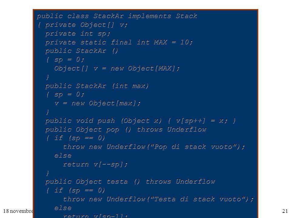 18 novembre 200321 public class StackAr implements Stack { private Object[] v; private int sp; private int sp; private static final int MAX = 10; private static final int MAX = 10; public StackAr () public StackAr () { sp = 0; { sp = 0; Object[] v = new Object[MAX]; Object[] v = new Object[MAX]; } public StackAr (int max) public StackAr (int max) { sp = 0; { sp = 0; v = new Object[max]; v = new Object[max]; } public void push (Object x) { v[sp++] = x; } public void push (Object x) { v[sp++] = x; } public Object pop () throws Underflow public Object pop () throws Underflow { if (sp == 0) { if (sp == 0) throw new Underflow( Pop di stack vuoto ); throw new Underflow( Pop di stack vuoto ); else else return v[--sp]; return v[--sp]; } public Object testa () throws Underflow public Object testa () throws Underflow { if (sp == 0) { if (sp == 0) throw new Underflow( Testa di stack vuoto ); throw new Underflow( Testa di stack vuoto ); else else return v[sp-1]; return v[sp-1]; } public boolean vuoto () { return sp == 0; } public boolean vuoto () { return sp == 0; }}